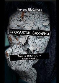 Милена Шабанова -Проклятие Захарии. Тебе нескрыться, ты следующая…