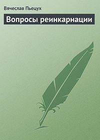 Вячеслав Алексеевич Пьецух -Вопросы реинкарнации