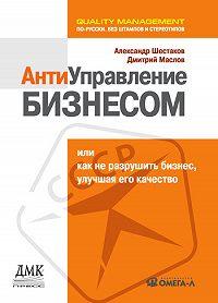 Александр Шестаков, Дмитрий Маслов - Антиуправление бизнесом, или Как не разрушить бизнес, улучшая его качество