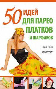 Таня Стил -50 идей для парео, платков и шарфиков