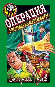 Валерий Гусев -Операция «Бременские музыканты»