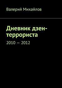 Валерий Михайлов -Дневник дзен-террориста. 2010–2012