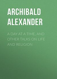 Archibald Alexander -A Day at a Time, and Other Talks on Life and Religion