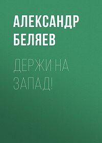 Александр Беляев -Держи на запад!