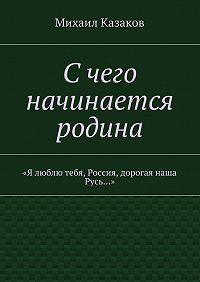 Михаил Казаков -Счего начинается родина. «Я люблю тебя, Россия, дорогая наша Русь…»