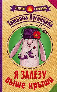 Татьяна Луганцева -Я залезу выше крыши