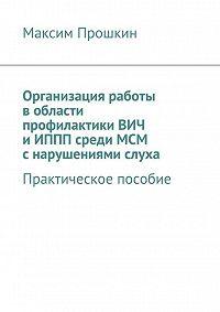 Максим Прошкин -Организация работы в области профилактики ВИЧ и ИППП среди МСМ с нарушениями слуха