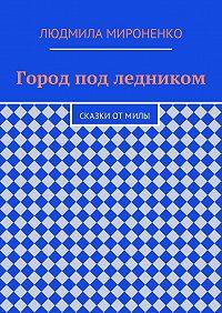 Людмила Мироненко - Город под ледником. Сказки отМилы