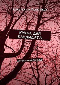Константин Кривчиков - Кукла для кандидата. Детективный триллер