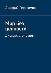 Дмитрий Герасимов -Мир без ценности. Дискурс отрицания