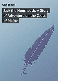 James Otis -Jack the Hunchback: A Story of Adventure on the Coast of Maine