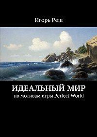 Игорь Реш -Идеальныймир. помотивамигры Perfect World