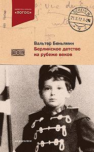 Вальтер Беньямин -Берлинское детство на рубеже веков