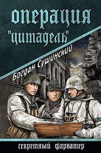 Богдан Сушинский -Операция «Цитадель»