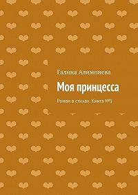 Галина Алимпиева -Моя принцесса. Роман встихах. Книга№1