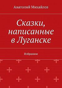 Анатолий Михайлов - Сказки, написанные вЛуганске. Избранное