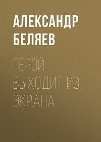 Александр Беляев -Герой выходит из экрана