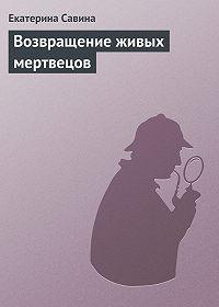 Екатерина Савина - Возвращение живых мертвецов