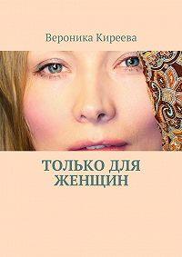 Вероника Киреева -Только для женщин