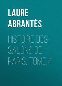 Laure Abrantès -Histoire des salons de Paris. Tome 4