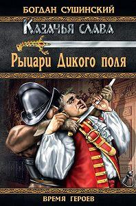Богдан Сушинский - Рыцари Дикого поля