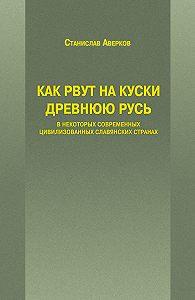 Станислав Аверков - Как рвут на куски Древнюю Русь в некоторых современных цивилизованных славянских странах