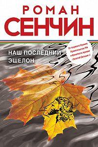 Роман Сенчин - Наш последний эшелон