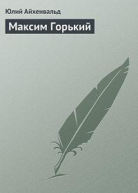 Юлий Айхенвальд - Максим Горький
