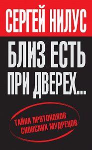 Сергей Нилус -«Близ есть, при дверех…» Тайна протоколов сионских мудрецов