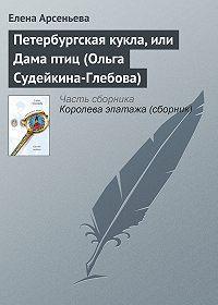 Елена Арсеньева - Петербургская кукла, или Дама птиц (Ольга Судейкина-Глебова)