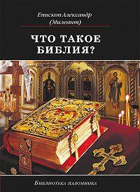 Александр Милеант -Что такое Библия? История создания, краткое содержание и толкование Священного Писания