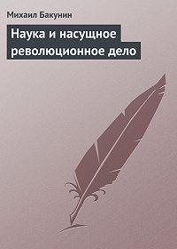 Михаил Бакунин -Наука и насущное революционное дело