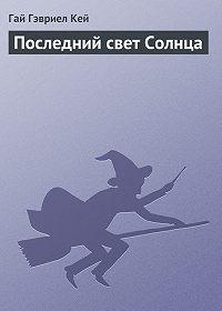 Гай Гэвриел Кей - Последний свет Солнца