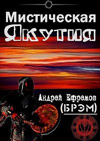 Андрей Ефремов (Брэм), Андрей Ефремов (Брэм) - Мистическая Якутия