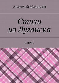 Анатолий Михайлов - Стихи изЛуганска. Книга 2