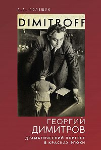 Александр Александрович Полещук -Георгий Димитров. Драматический портрет в красках эпохи