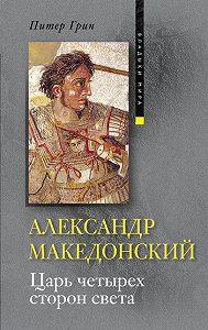 Питер Грин - Александр Македонский. Царь четырех сторон света