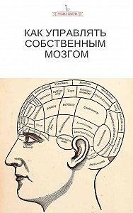 Коллектив авторов -Как управлять собственным мозгом