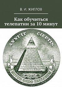 В. Жиглов - Как обучиться телепатии за10минут