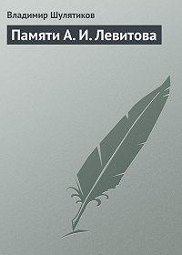 Владимир Шулятиков - Памяти А. И. Левитова