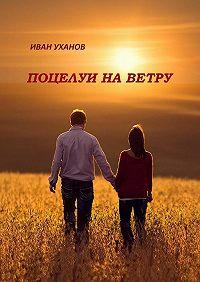 Иван Уханов -Поцелуи наветру. Повести