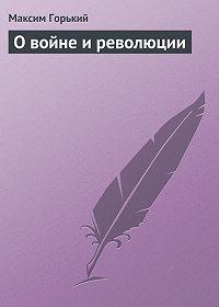 Максим Горький -О войне и революции