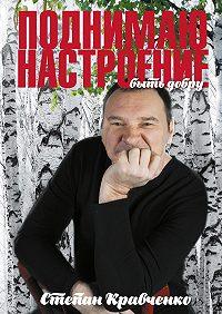 Степан Кравченко -Поднимаю настроение. Быть добру
