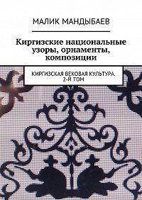Малик Мандыбаев -Киргизские национальные узоры, орнаменты, композиции. Киргизская вековая культура. 2-й том
