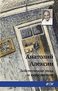 Анатолий Георгиевич Алексин -Действующие лица и исполнители