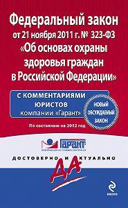 Коллектив Авторов -Федеральный закон «Об основах охраны здоровья граждан в Российской Федерации». По состоянию на 2012 год