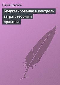 Ольга Красова - Бюджетирование и контроль затрат: теория и практика