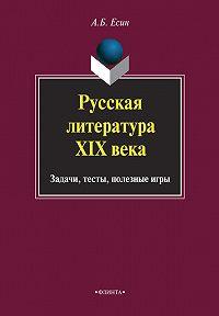 А. Б. Есин - Русская литература XIX века. Задачи, тесты, полезные игры
