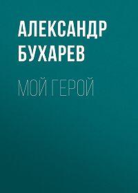 Александр Бухарев -Мой герой
