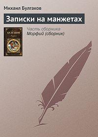 Михаил Булгаков -Записки на манжетах
